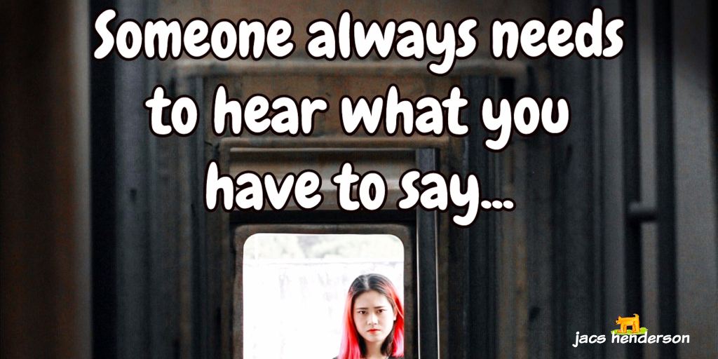 Someone Always Needs To Hear What You Have To Say…