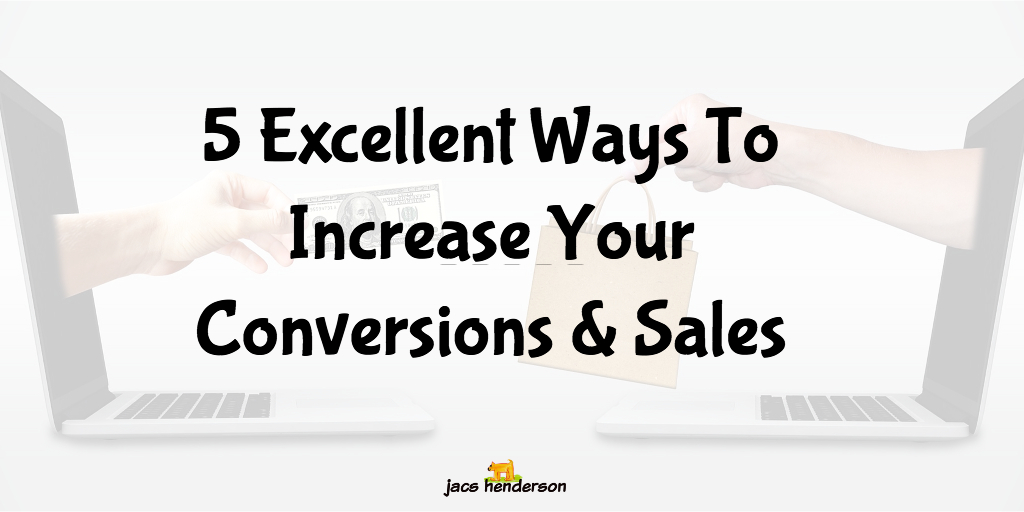 5 EXCELLENT WAYS TO INCREASE YOUR CONVERSIONS & SALES