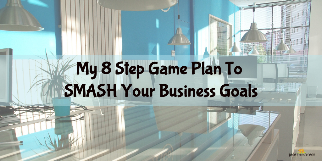 My 8 Step Game Plan To SMASH Your Business Goals
