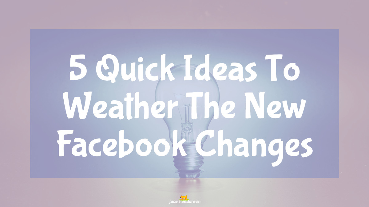 5 Quick Ideas To Weather The New Facebook Changes