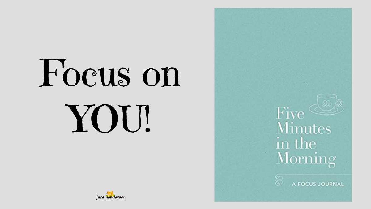 "Focus on YOU! ~ ""Five Minutes in the morning"""